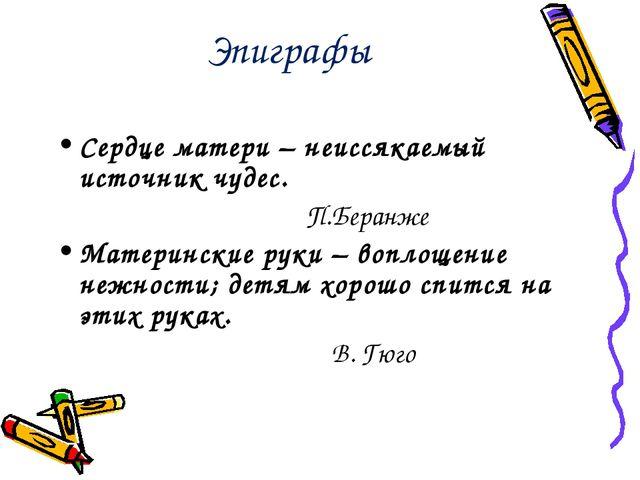 Эпиграфы Сердце матери – неиссякаемый источник чудес. П.Беранже Материнские р...