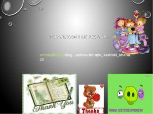 ИСПОЛЬЗОВАННЫЕ РЕСУРСЫ: animashki.org›blog…animacionnye_kartinki_imena…26
