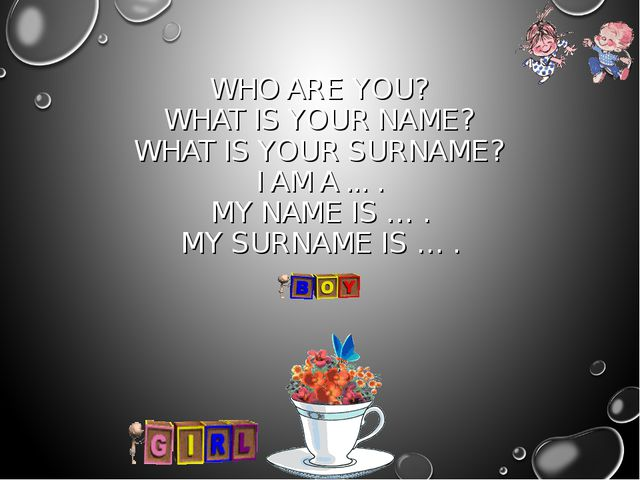 WHO ARE YOU? WHAT IS YOUR NAME? WHAT IS YOUR SURNAME? I AM A ... . MY NAME IS...
