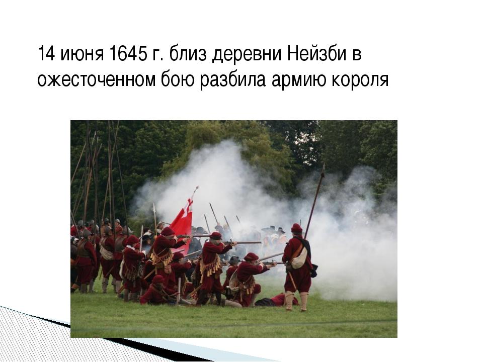 14 июня 1645 г. близ деревни Нейзби в ожесточенном бою разбила армию короля