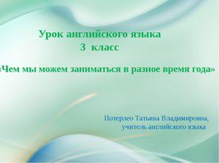 Потерлео Татьяна Владимировна, учитель английского языка Урок английского яз