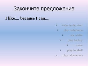Закончите предложение I like.... because I can.... swim in the river play bad