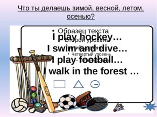 Что ты делаешь зимой, весной, летом, осенью? I play hockey… I swim and dive…