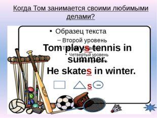Когда Том занимается своими любимыми делами? Tom plays tennis in summer. He s