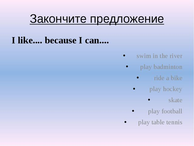 Закончите предложение I like.... because I can.... swim in the river play bad...