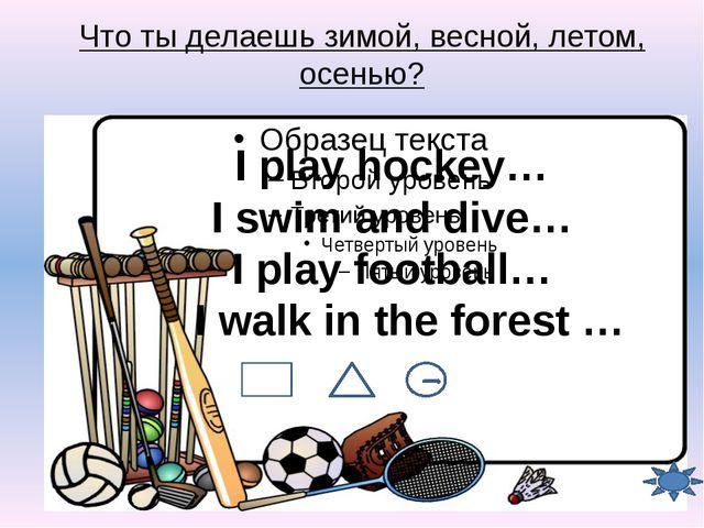 Что ты делаешь зимой, весной, летом, осенью? I play hockey… I swim and dive…...