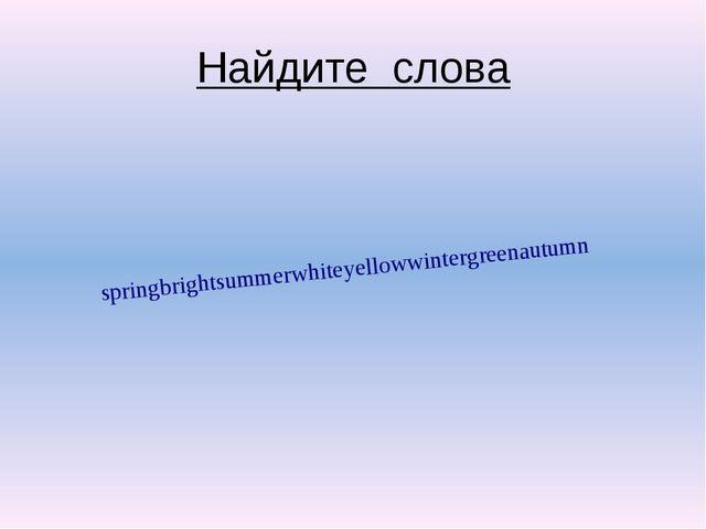 Найдите слова springbrightsummerwhiteyellowwintergreenautumn