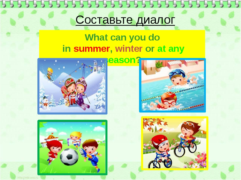 What can you do in summer, winter or at any season? Составьте диалог