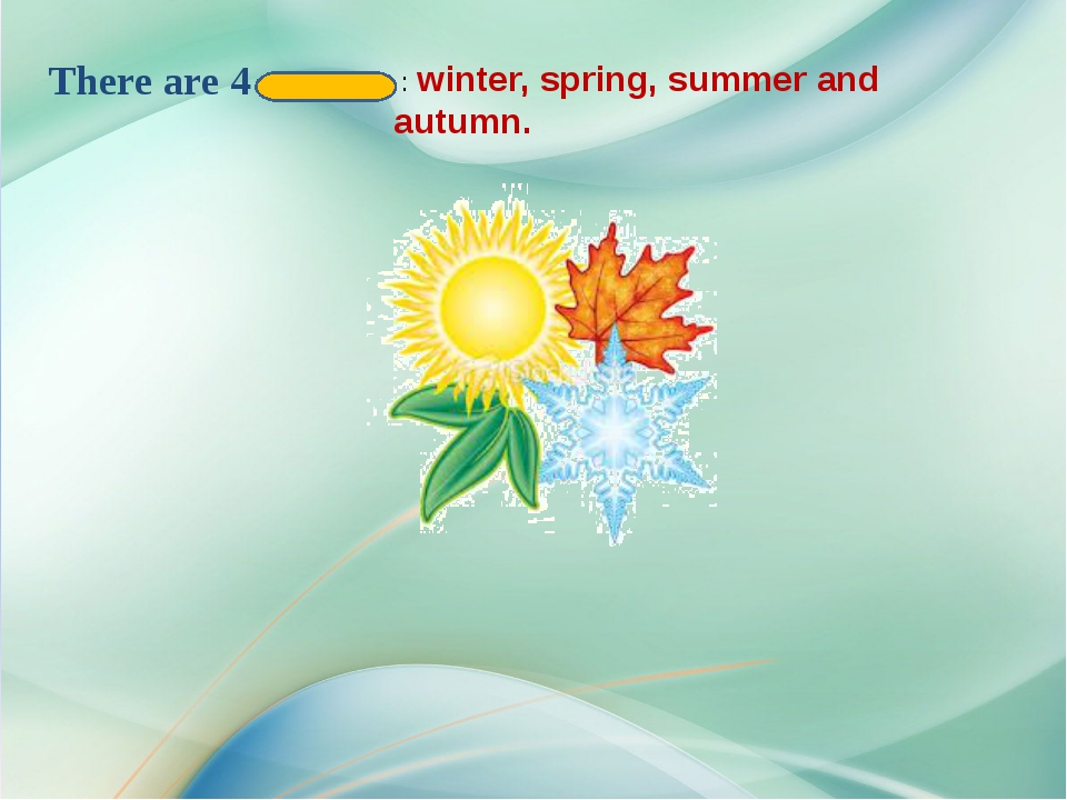 There are 4 seasons : winter, spring, summer and autumn.