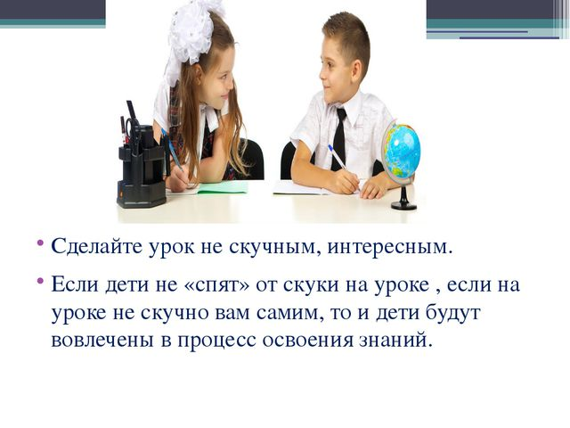 Сделайте урок не скучным, интересным. Если дети не «спят» от скуки на уроке ,...