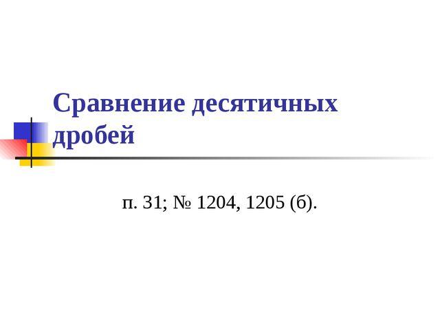 Сравнение десятичных дробей п. 31; № 1204, 1205 (б).