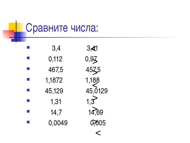 Сравните числа: 3,4 3,41 0,112 0,97 467,5 457,5 1,1872 1,188 45,129 45,0129 1...