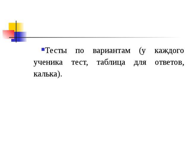 Тесты по вариантам (у каждого ученика тест, таблица для ответов, калька).