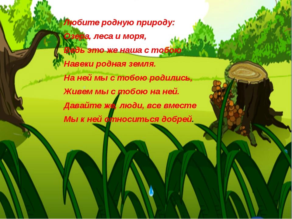 Любите родную природу: Озера, леса и моря, Ведь это же наша с тобою Навеки ро...