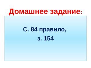 Домашнее задание: С. 84 правило, з. 154