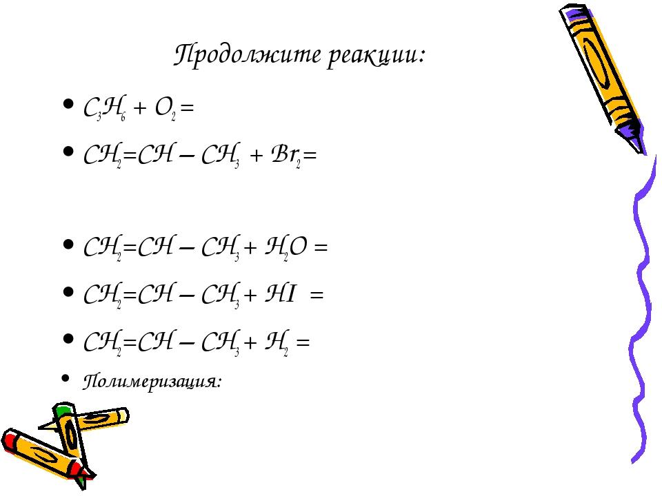 Продолжите реакции: С3Н6 + О2 = СН2=СН – СН3 + Br2= СН2=СН – СН3 + Н2О = СН2=...