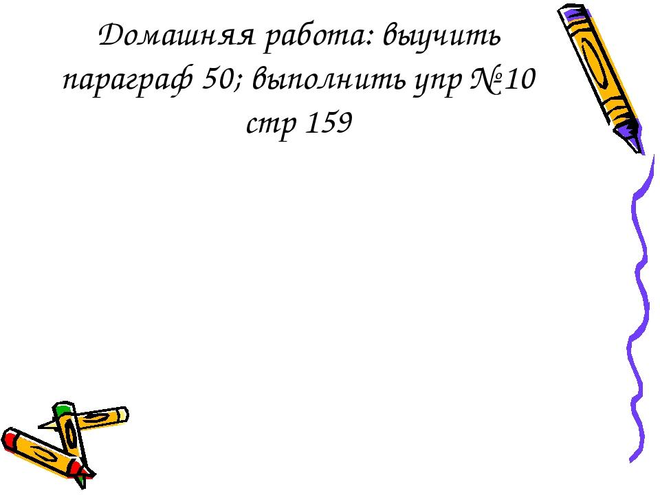 Домашняя работа: выучить параграф 50; выполнить упр № 10 стр 159