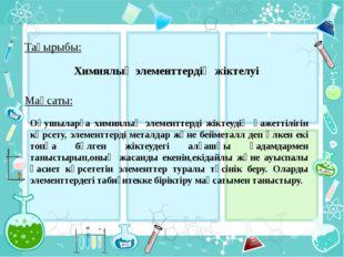 Химиялық элементтердің жіктелуі Тақырыбы: Мақсаты: Оқушыларға химиялық элемен