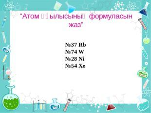 """""""Атом құылысының формуласын жаз"""" №37 Rb №74 W №28 Ni №54 Xe"""