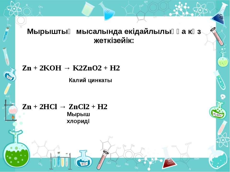 Мырыштың мысалында екідайлылыққа көз жеткізейік: Zn + 2KOH → K2ZnО2 + H2 Zn +...