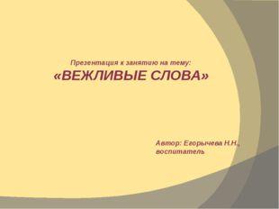 Презентация к занятию на тему: «ВЕЖЛИВЫЕ СЛОВА» Автор: Егорычева Н.Н., воспит