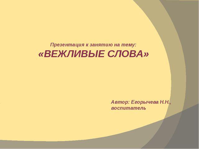 Презентация к занятию на тему: «ВЕЖЛИВЫЕ СЛОВА» Автор: Егорычева Н.Н., воспит...