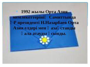 1992 жылы Орта Азия мемлекеттерінің Самиттында ҚР президенті Н.Назарбаев Орта