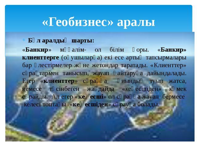 «Геобизнес» аралы Бұл аралдың шарты: «Банкир» мұғалім- ол білім қоры. «Банкир...