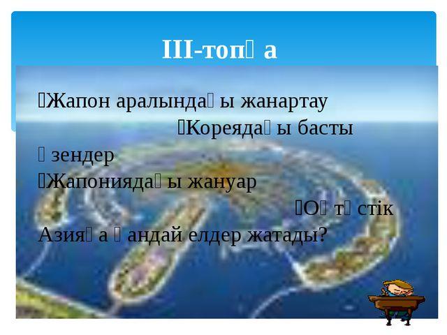 ІІІ-топқа Жапон аралындағы жанартау Кореядағы басты өзендер Жапониядағы жа...