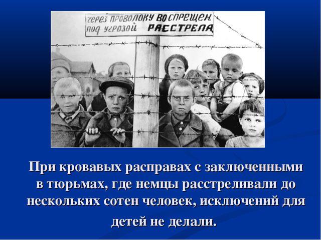 При кровавых расправах с заключенными в тюрьмах, где немцы расстреливали до н...
