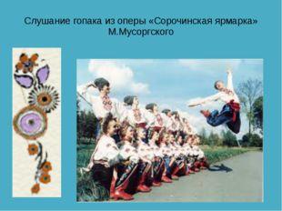 Слушание гопака из оперы «Сорочинская ярмарка» М.Мусоргского