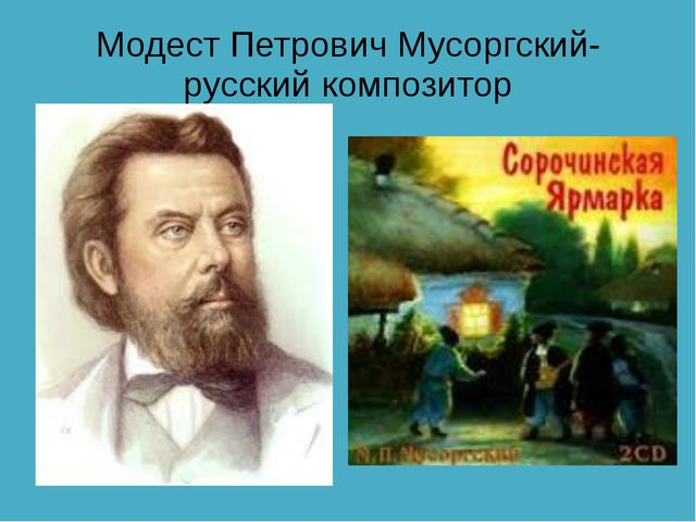 Модест Петрович Мусоргский- русский композитор
