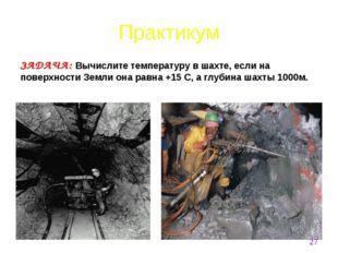 ЗАДАЧА: Вычислите температуру в шахте, если на поверхности Земли она равна +1
