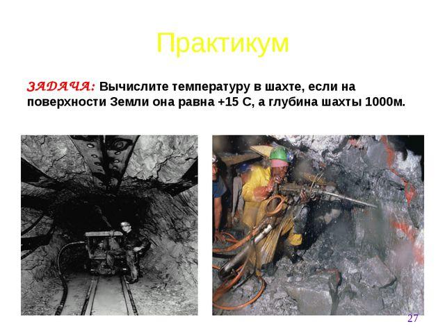 ЗАДАЧА: Вычислите температуру в шахте, если на поверхности Земли она равна +1...