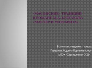«МАСОНСКИЕ» ТРАДИЦИИ В РОМАНЕ М.А. БУЛГАКОВА «МАСТЕР И МАРГАРИТА» Выполнили: