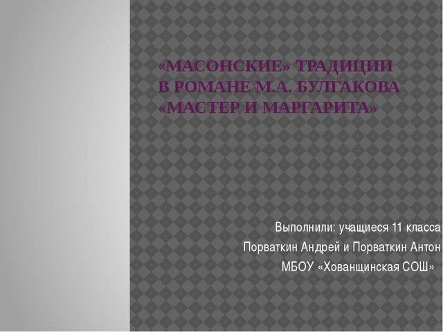 «МАСОНСКИЕ» ТРАДИЦИИ В РОМАНЕ М.А. БУЛГАКОВА «МАСТЕР И МАРГАРИТА» Выполнили:...