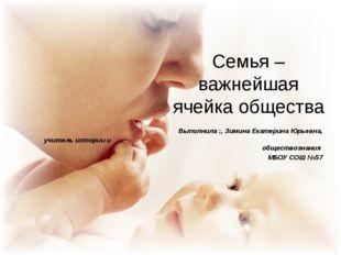 Семья – важнейшая ячейка общества Выполнила :, Зимина Екатерина Юрьевна, учит