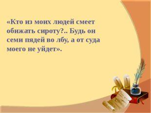 «Кто из моих людей смеет обижать сироту?.. Будь он семи пядей во лбу, а от су