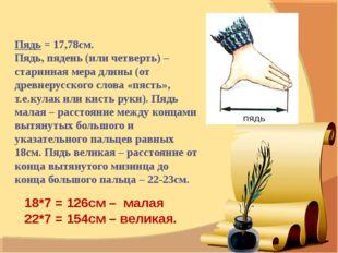 Пядь = 17,78см.  Пядь, пядень (или четверть) – старинная мера длины (от древ