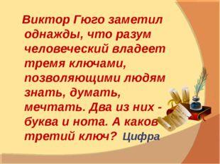 Виктор Гюго заметил однажды, что разум человеческий владеет тремя ключами, п