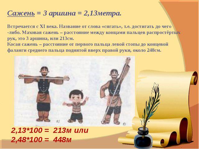 Сажень = 3 аршина = 2,13метра. Встречается с XI века. Название от слова «сяга...