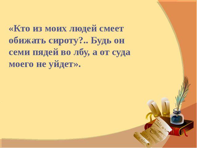 «Кто из моих людей смеет обижать сироту?.. Будь он семи пядей во лбу, а от су...