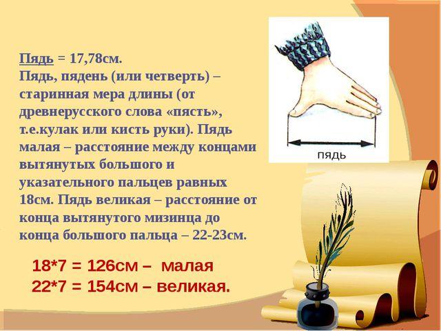 Пядь = 17,78см.  Пядь, пядень (или четверть) – старинная мера длины (от древ...