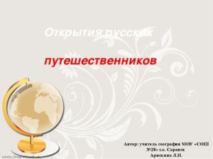 Открытия русских путешественников Автор: учитель географии МОУ «СОШ №28» г.о.