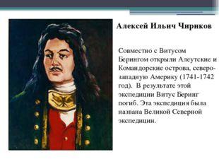 Алексей Ильич Чириков Совместно с Витусом Берингом открыли Алеутские и Команд