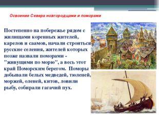 Освоение Севера новгородцами и поморами Постепенно на побережье рядом с жилищ