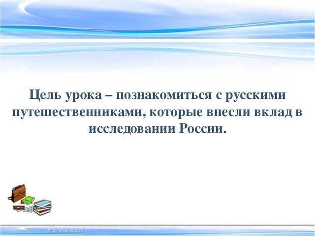 Цель урока – познакомиться с русскими путешественниками, которые внесли вклад...