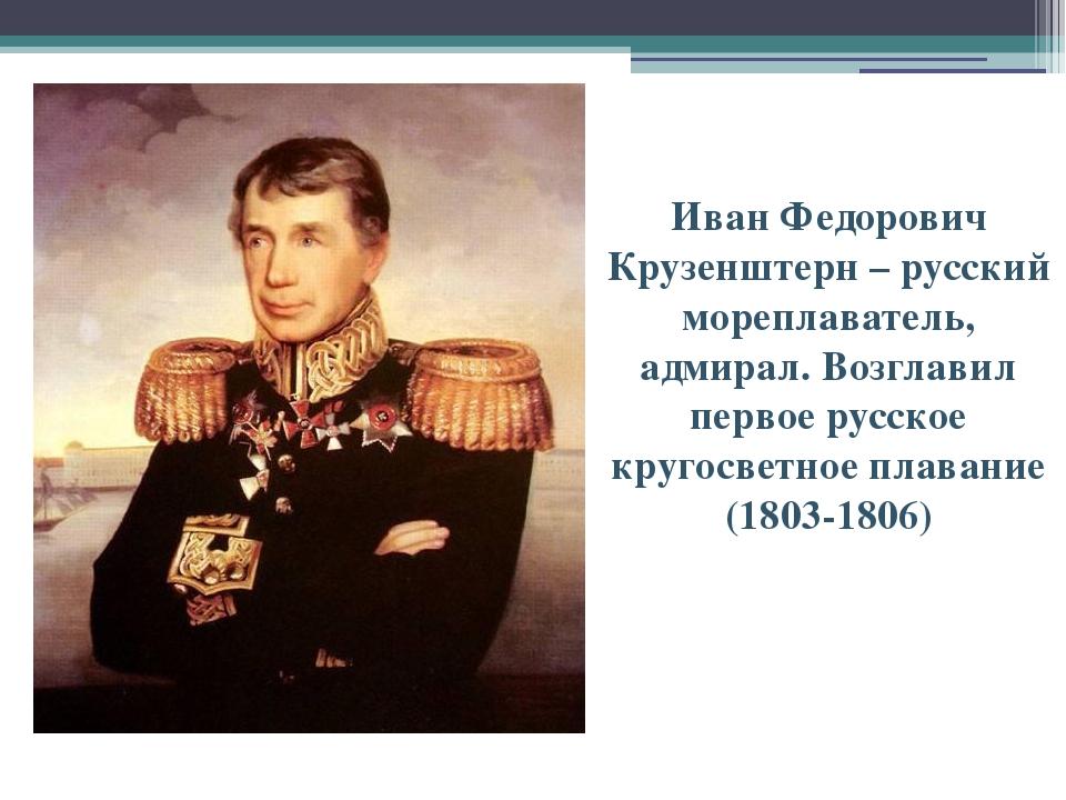 Иван Федорович Крузенштерн – русский мореплаватель, адмирал. Возглавил первое...