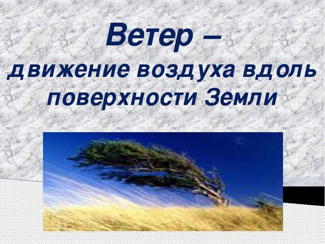 Ветер – движение воздуха вдоль поверхности Земли