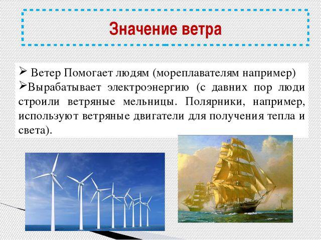 Значение ветра Ветер Помогает людям (мореплавателям например) Вырабатывает э...
